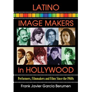 Latino Image Makers in Hollywood: Performers, Filmmakers and Films Since the 1960s (BOK)