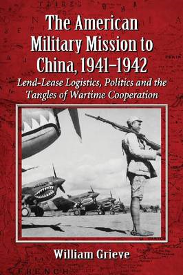 The American Military Mission to China, 1941-1942: Lend-Lease Logistics, Politics and the Tangles of (BOK)
