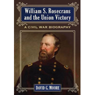 William S. Rosecrans and the Union Victory: A Civil War Biography (BOK)