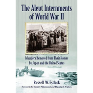 The Aleut Internments of World War II: Islanders Removed from Their Homes by Japan and the United St (BOK)