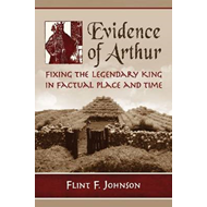 Evidence of Arthur: Fixing the Legendary King in Factual Place and Time (BOK)