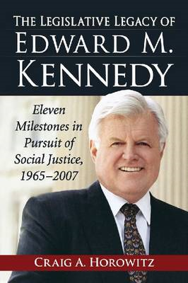 The Legislative Legacy of Edward M. Kennedy: Eleven Milestones in Pursuit of Social Justice, 1965-20 (BOK)