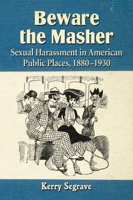 Beware the Masher: Sexual Harassment in American Public Places, 1880-1930 (BOK)