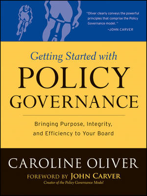 Getting Started with Policy Governance: Bringing Purpose, Integrity and Efficiency to Your Board's W (BOK)