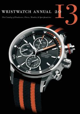 Wristwatch Annual: The Catalog of Producers, Prices, Models, and Specifications: 2013 (BOK)