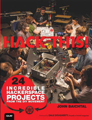 Hack This: 24 Incredible Hackerspace Projects from the DIY Movement (BOK)