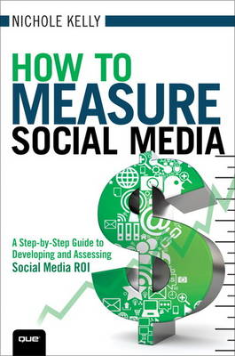 How to Measure Social Media: A Step-by-step Guide to Developing and Assessing Social Media ROI (BOK)