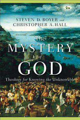 The Mystery of God: Theology for Knowing the Unknowable (BOK)