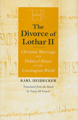 The Divorce of Lothar II: Christian Marriage and Political Power in the Carolingian World (BOK)