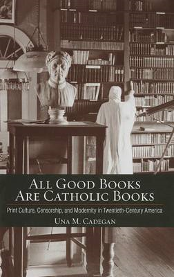 All Good Books are Catholic Books: Print Culture, Censorship, and Modernity in Twentieth-Century Ame (BOK)