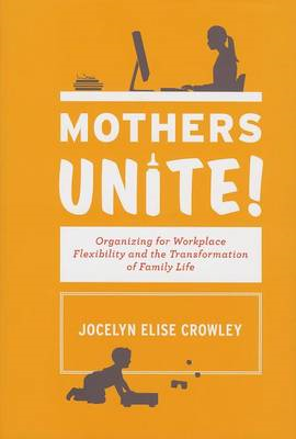 Mothers Unite!: Organizing for Workplace Flexibility and the Transformation of Family Life (BOK)