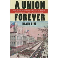 A Union Forever: The Irish Question and U.S. Foreign Relations in the Victorian Age (BOK)