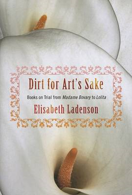 Dirt for Art's Sake: Books on Trial from Madame Bovary to Lolita: Version 2 (BOK)