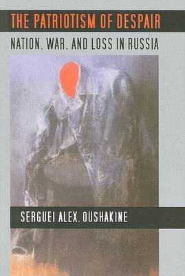 The Patriotism of Despair: Nation, War, and Loss in Russia (BOK)