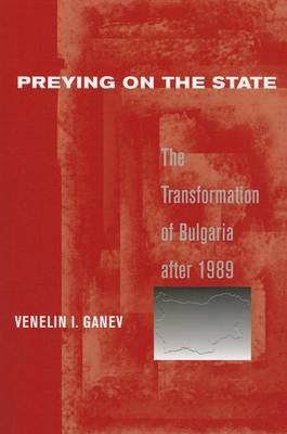 Preying on the State: The Transformation of Bulgaria After 1989 (BOK)