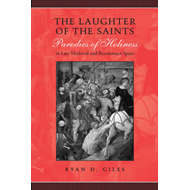 The Laughter of the Saints: Parodies of Holiness in Late Medieval and Renaissance Spain (BOK)