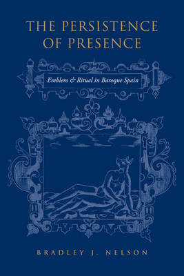 The Persistence of Presence: Emblem and Ritual in Baroque Spain (BOK)