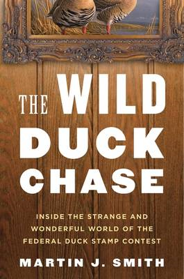 The Wild Duck Chase: Inside the Strange and Wonderful World of the Federal Duck Stamp Contest (BOK)