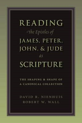Reading the Epistles of James, Peter, John & Jude as Scripture: The Shaping and Shape of a Canonical (BOK)