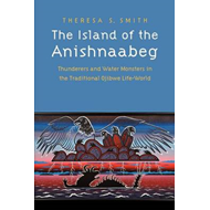 The Island of the Anishnaabeg: Thunderers and Water Monsters in the Traditional Ojibwe Life-world (BOK)