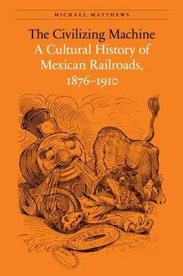 The Civilizing Machine: A Cultural History of Mexican Railroads, 1876-1910 (BOK)
