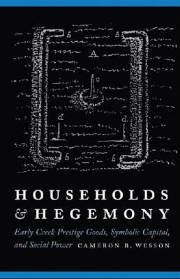 Households and Hegemony: Early Creek Prestige Goods, Symbolic Capital, and Social Power (BOK)