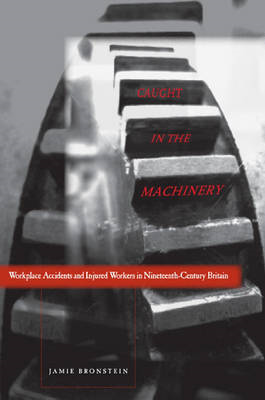 Caught in the Machinery: Workplace Accidents and Injured Workers in Nineteenth-Century Britain (BOK)