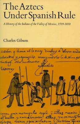 The Aztecs Under Spanish Rule: A History of the Indians of the Valley of Mexico, 1519-1810 (BOK)