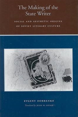 The Making of the State Writer: Social and Aesthetic Origins of Soviet Literary Culture (BOK)