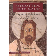 Begotten, Not Made: Conceiving Manhood in Late Antiquity (BOK)