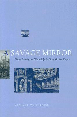 A Savage Mirror: Power, Identity, and Knowledge in Early Modern France (BOK)