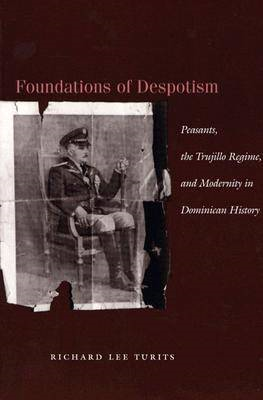 Foundations of Despotism: Peasants, the Trujillo Regime, and Modernity in Dominican History (BOK)