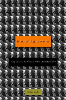 Monopolizing the Master: Henry James and the Politics of Modern Literary Scholarship (BOK)