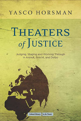 Theaters of Justice: Judging, Staging, and Working Through in Arendt, Brecht, and Delbo (BOK)