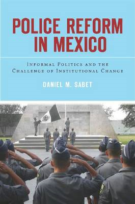 Police Reform in Mexico: Informal Politics and the Challenge of Institutional Change (BOK)