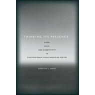 Thinking its Presence: Form, Race, and Subjectivity in Contemporary Asian American Poetry (BOK)
