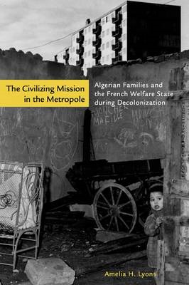 The Civilizing Mission in the Metropole: Algerian Families and the French Welfare State During Decol (BOK)