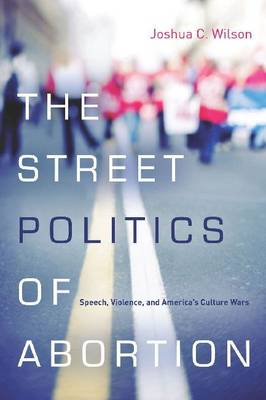 The Street Politics of Abortion: Speech, Violence, and America's Culture Wars (BOK)