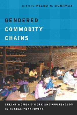 Gendered Commodity Chains: Seeing Women's Work and Households in Global Production (BOK)