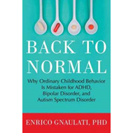 Back to Normal: Why Ordinary Childhood Behavior is Mistaken for ADHD, Bipolar Disorder, and Autism S (BOK)