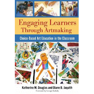 Engaging Learners Through Artmaking: Choice-based Art Education in the Classroom (BOK)