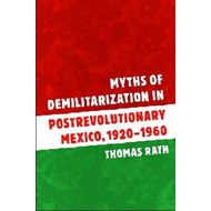 Myths of Demilitarization in Postrevolutionary Mexico, 1920- (BOK)