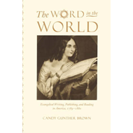The Word in the World: Evangelical Writing, Publishing, and Reading in America, 1789-1880 (BOK)