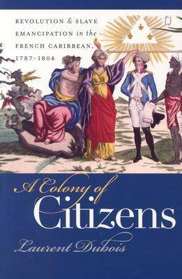 A Colony of Citizens: Revolution and Slave Emancipation in the French Caribbean, 1787-1804 (BOK)