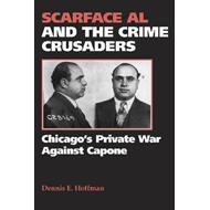 Scarface Al and the Crime Crusaders: Chicago's Private War Against Capone (BOK)
