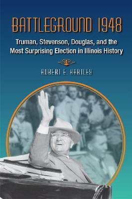 Battleground 1948: Truman, Stevenson, Douglas, and the Most Surprising Election in Illinois History (BOK)
