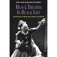 Black Theater is Black Life: An Oral History of Chicago Theater and Dance 1970-2010 (BOK)