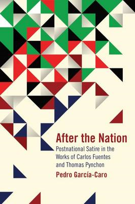 After the Nation: Postnational Satire in the Works of Carlos Fuentes and Thomas Pynchon (BOK)