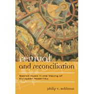 Revival and Reconciliation: Sacred Music in the Making of European Modernity (BOK)