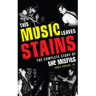This Music Leaves Stains: The Complete Story of the Misfits (BOK)